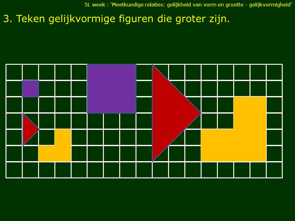3. Teken gelijkvormige figuren die groter zijn.