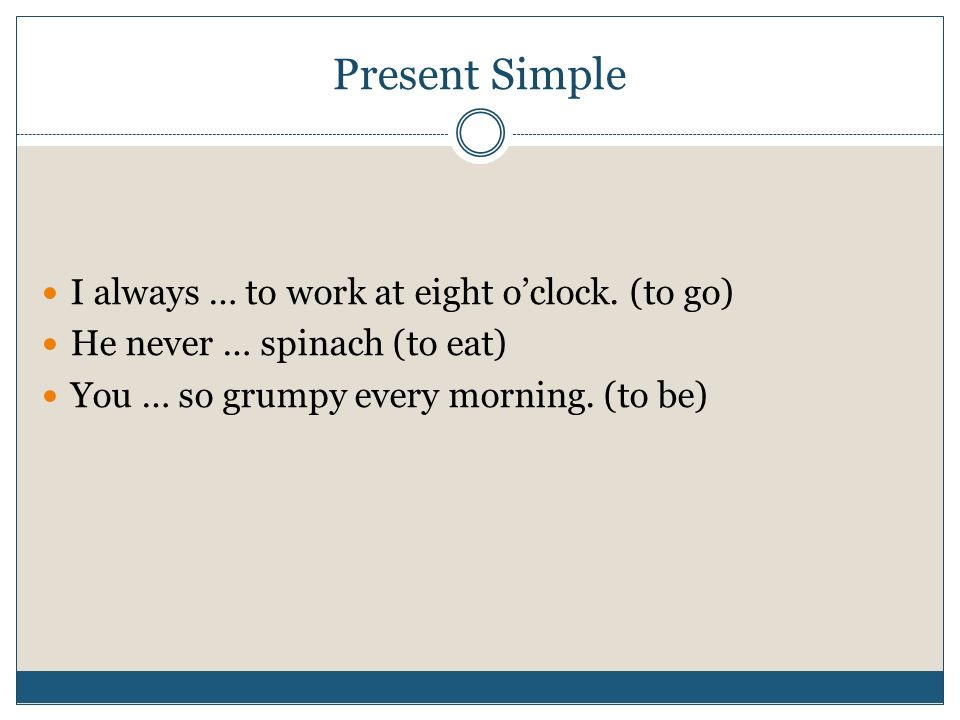 Present Simple I always … to work at eight o'clock. (to go)