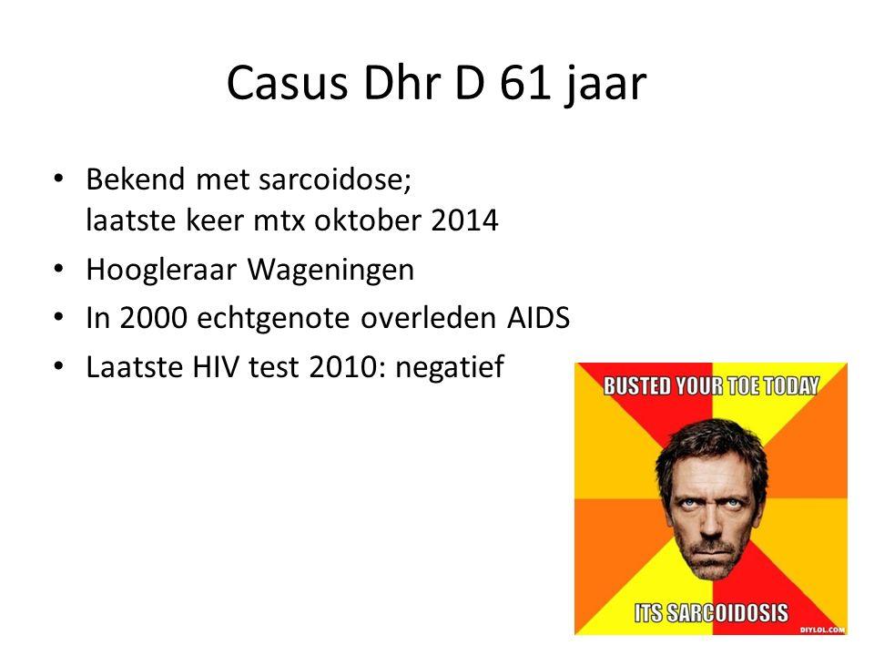 Casus Dhr D 61 jaar Bekend met sarcoidose; laatste keer mtx oktober 2014. Hoogleraar Wageningen. In 2000 echtgenote overleden AIDS.