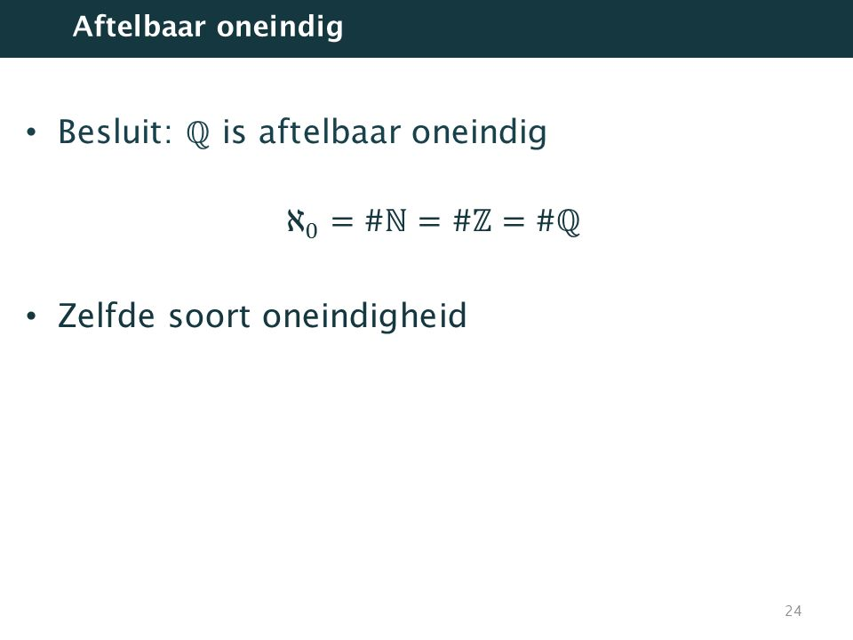 Besluit: ℚ is aftelbaar oneindig ℵ 0 =#ℕ=#ℤ=#ℚ