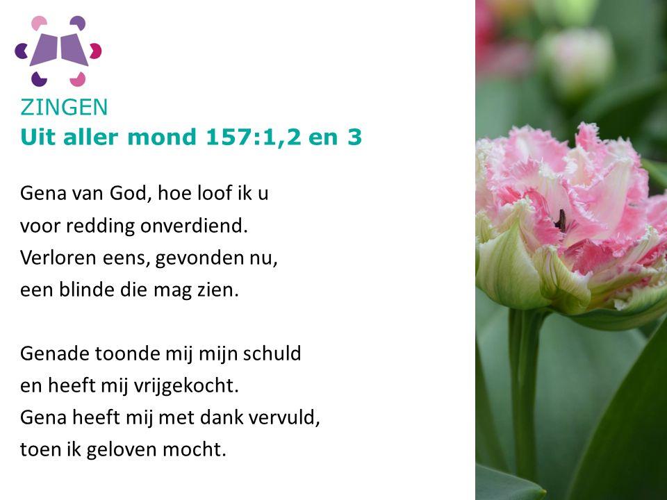 ZINGEN Uit aller mond 157:1,2 en 3. Gena van God, hoe loof ik u. voor redding onverdiend. Verloren eens, gevonden nu,