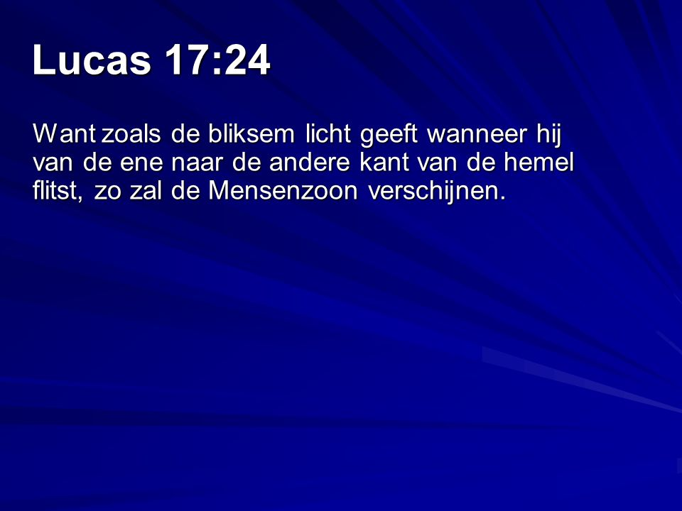 Lucas 17:24 Want zoals de bliksem licht geeft wanneer hij van de ene naar de andere kant van de hemel flitst, zo zal de Mensenzoon verschijnen.