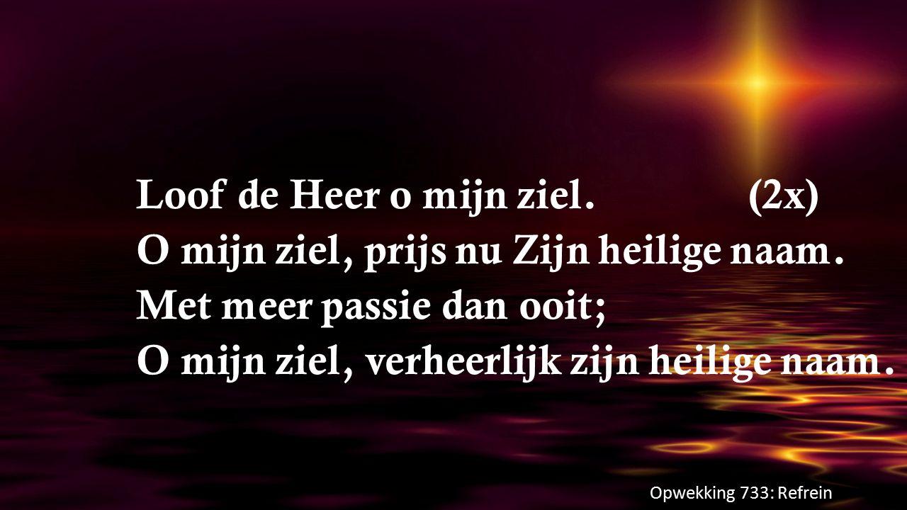 Loof de Heer o mijn ziel. (2x) O mijn ziel, prijs nu Zijn heilige naam
