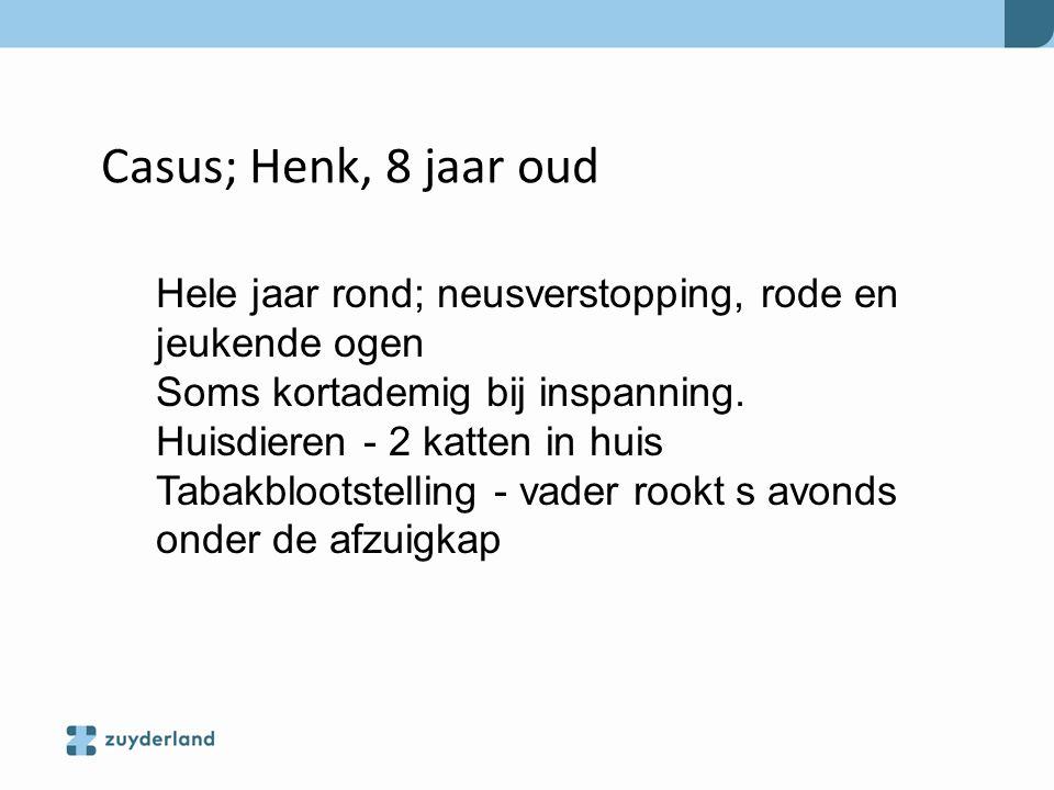 Casus; Henk, 8 jaar oud Hele jaar rond; neusverstopping, rode en jeukende ogen. Soms kortademig bij inspanning.