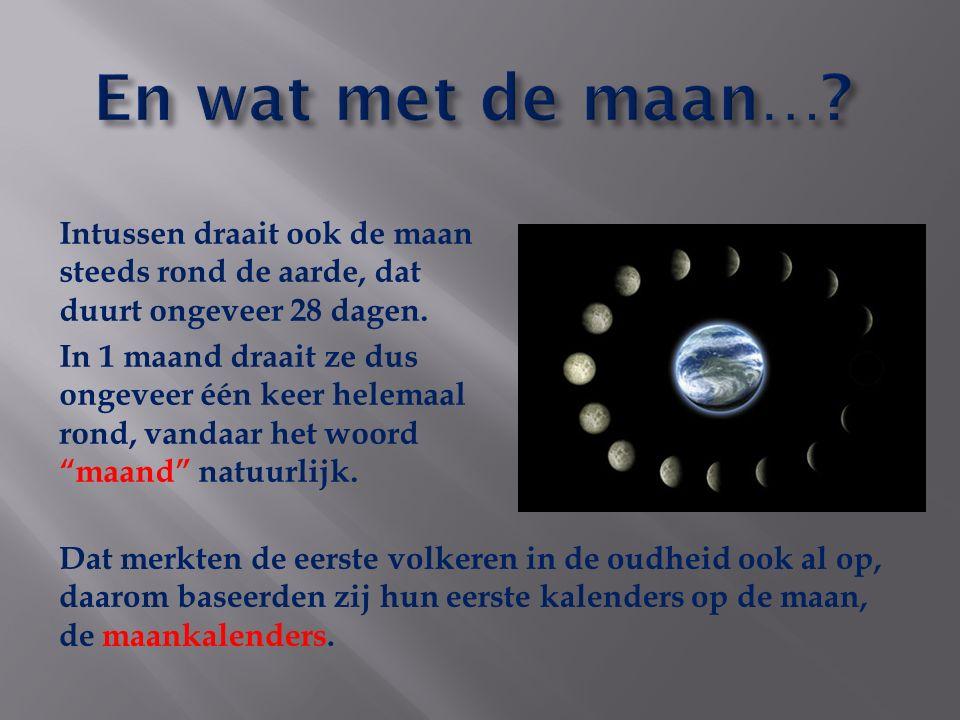 En wat met de maan… Intussen draait ook de maan steeds rond de aarde, dat duurt ongeveer 28 dagen.