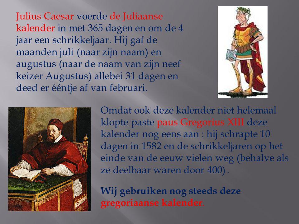 Julius Caesar voerde de Juliaanse kalender in met 365 dagen en om de 4 jaar een schrikkeljaar. Hij gaf de maanden juli (naar zijn naam) en augustus (naar de naam van zijn neef keizer Augustus) allebei 31 dagen en deed er ééntje af van februari.