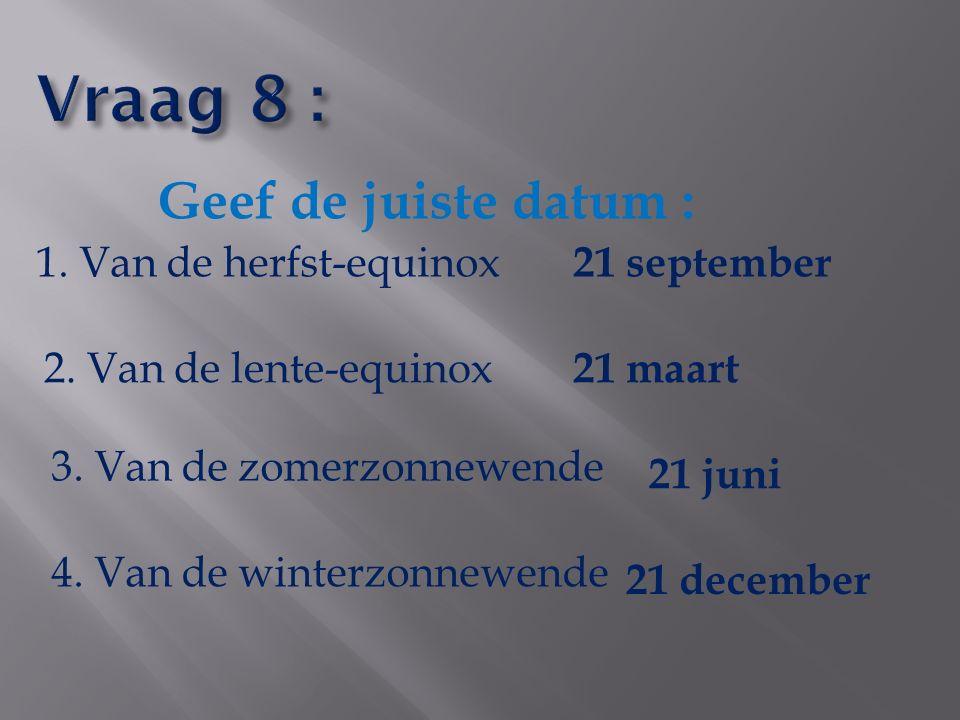 Vraag 8 : Geef de juiste datum : 1. Van de herfst-equinox 21 september