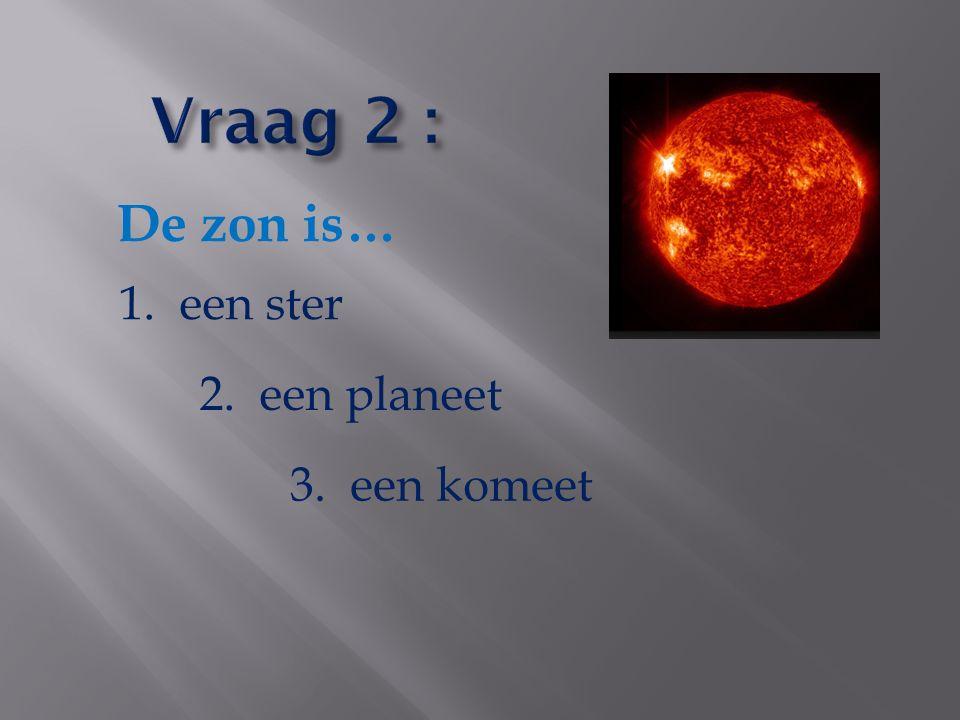 Vraag 2 : De zon is… 1. een ster 2. een planeet 3. een komeet