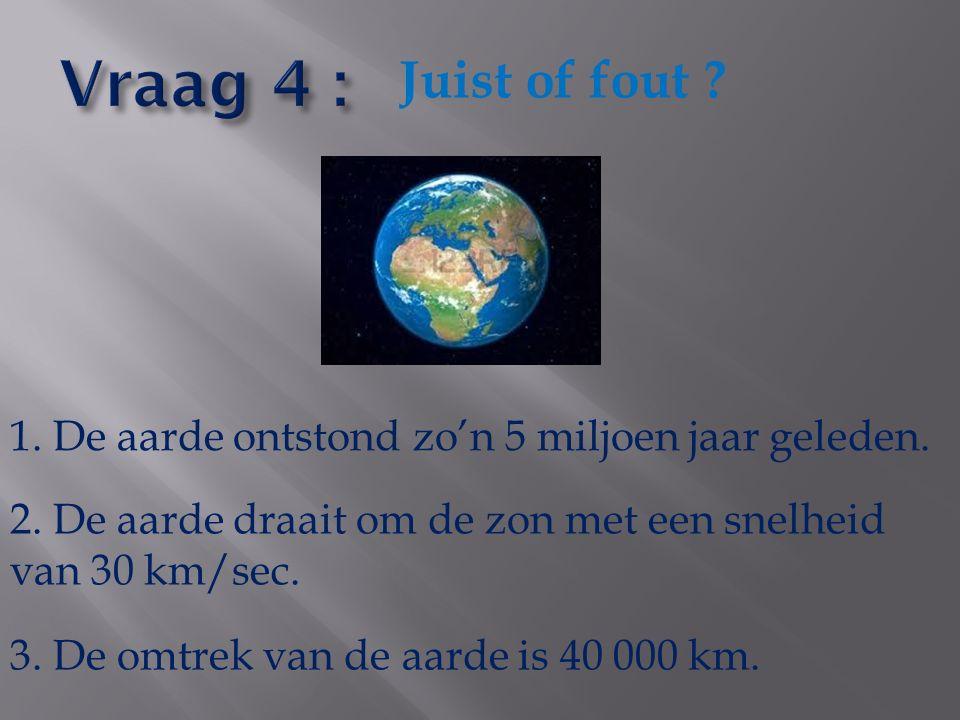 Vraag 4 : Juist of fout 1. De aarde ontstond zo'n 5 miljoen jaar geleden. 2. De aarde draait om de zon met een snelheid van 30 km/sec.