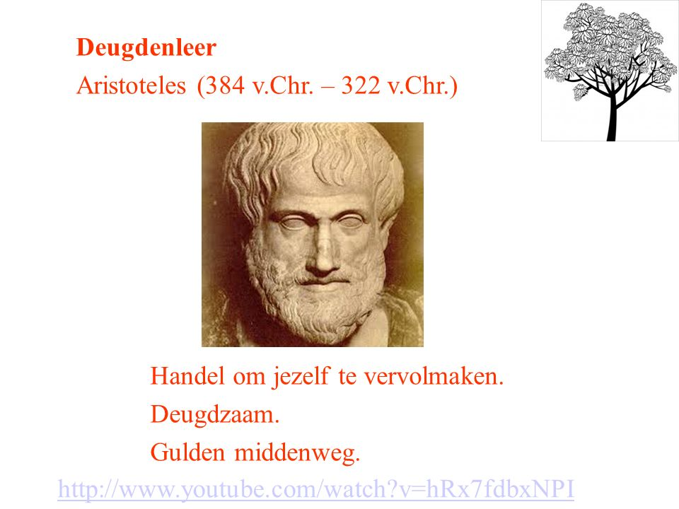 Deugdenleer Aristoteles (384 v.Chr. – 322 v.Chr.) Handel om jezelf te vervolmaken. Deugdzaam. Gulden middenweg.