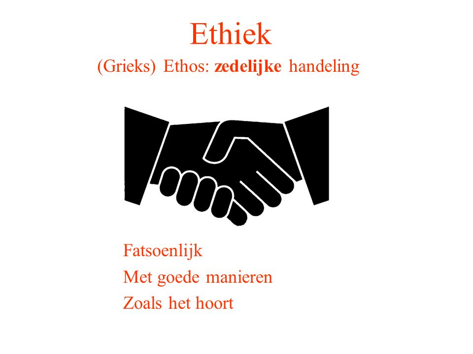 Ethiek (Grieks) Ethos: zedelijke handeling Fatsoenlijk