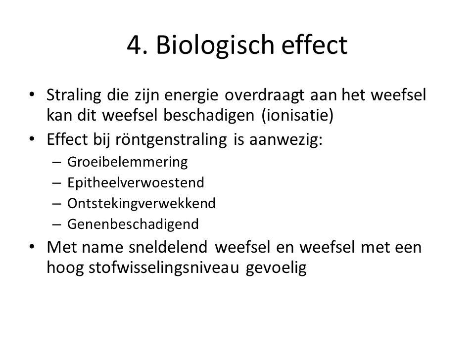 4. Biologisch effect Straling die zijn energie overdraagt aan het weefsel kan dit weefsel beschadigen (ionisatie)