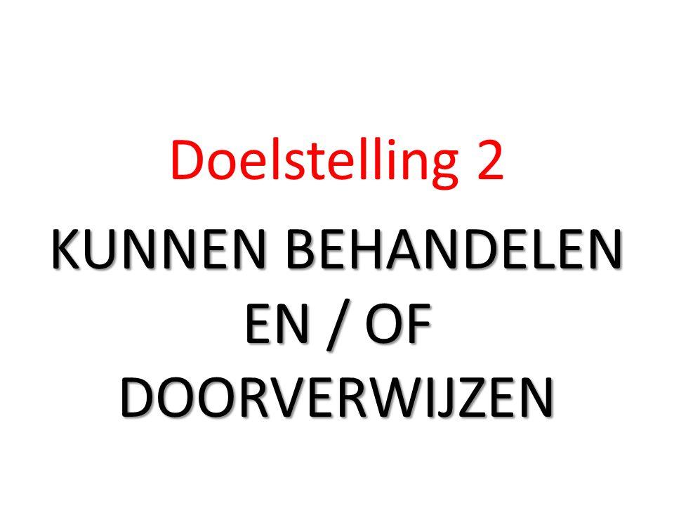 Doelstelling 2 KUNNEN BEHANDELEN EN / OF DOORVERWIJZEN
