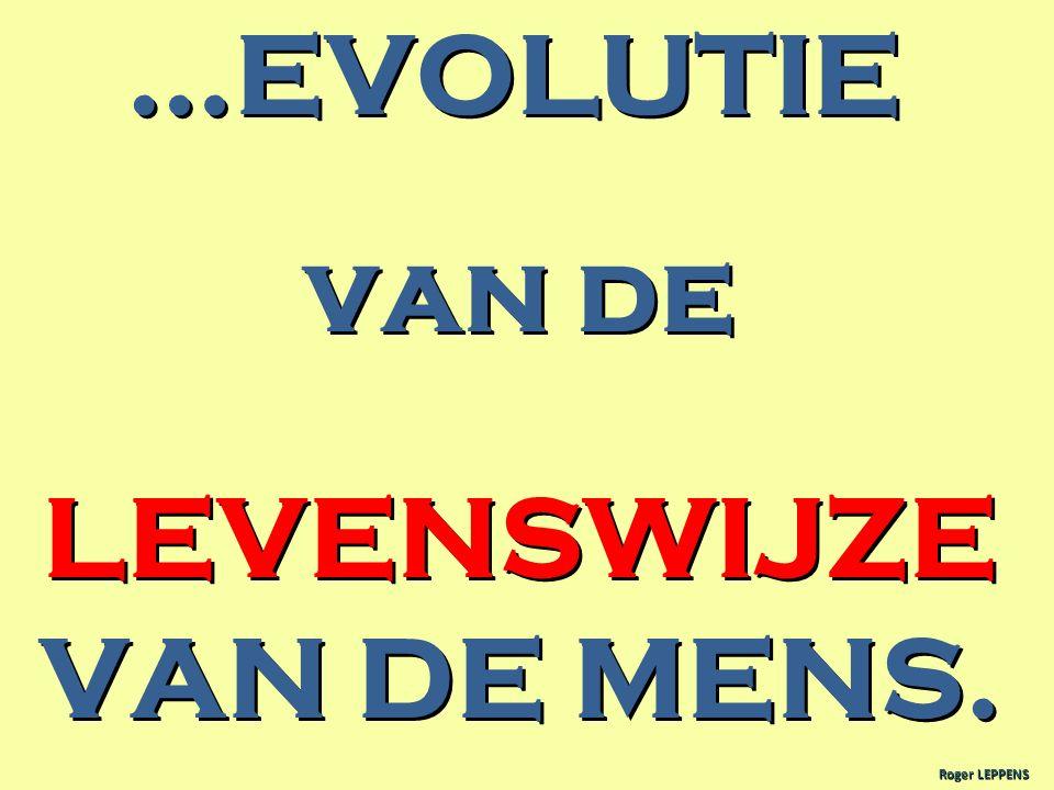 …EVOLUTIE van de LEVENSWIJZE VAN DE MENS.