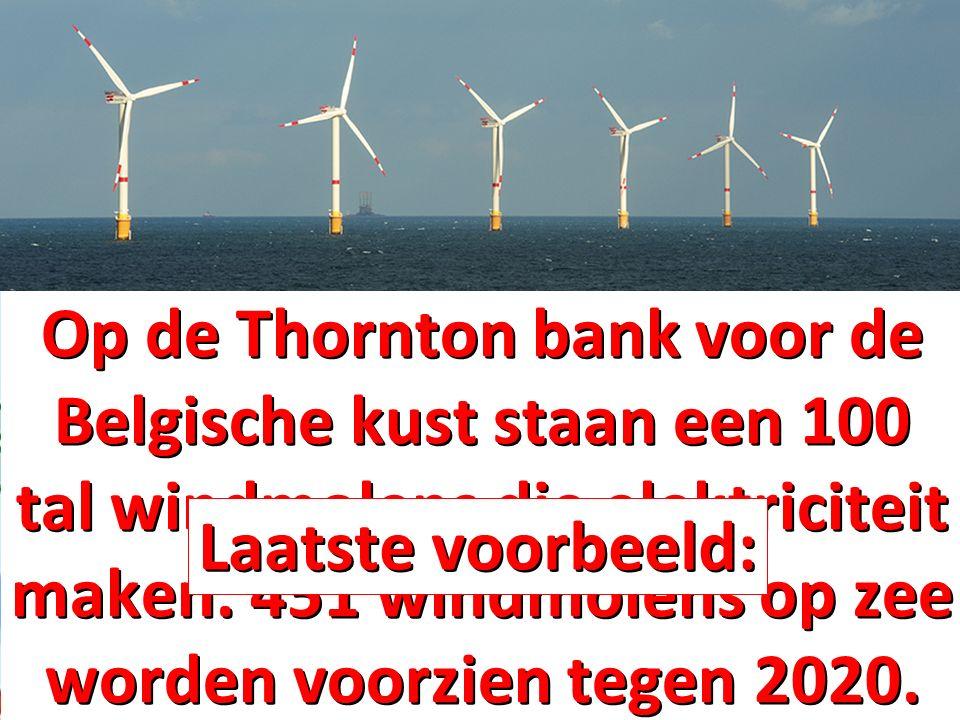 Op de Thornton bank voor de Belgische kust staan een 100 tal windmolens die elektriciteit maken. 451 windmolens op zee worden voorzien tegen 2020.