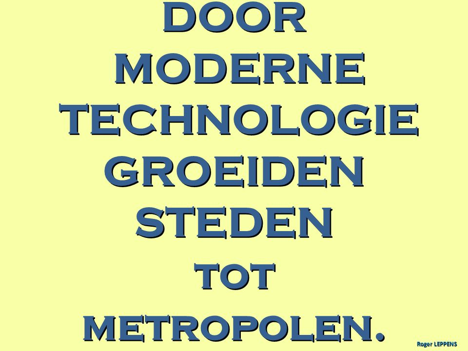 DOOR MODERNE TECHNOLOGIE GROEIDEN STEDEN tot metropolen.