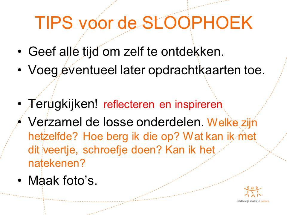 TIPS voor de SLOOPHOEK Geef alle tijd om zelf te ontdekken.