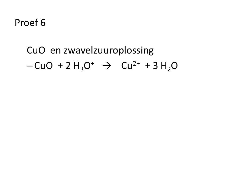 Proef 6 CuO en zwavelzuuroplossing CuO + 2 H3O+ → Cu2+ + 3 H2O