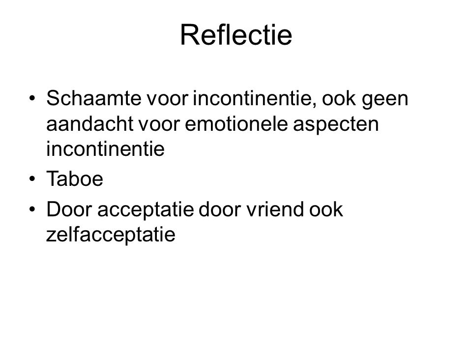 Reflectie Schaamte voor incontinentie, ook geen aandacht voor emotionele aspecten incontinentie. Taboe.