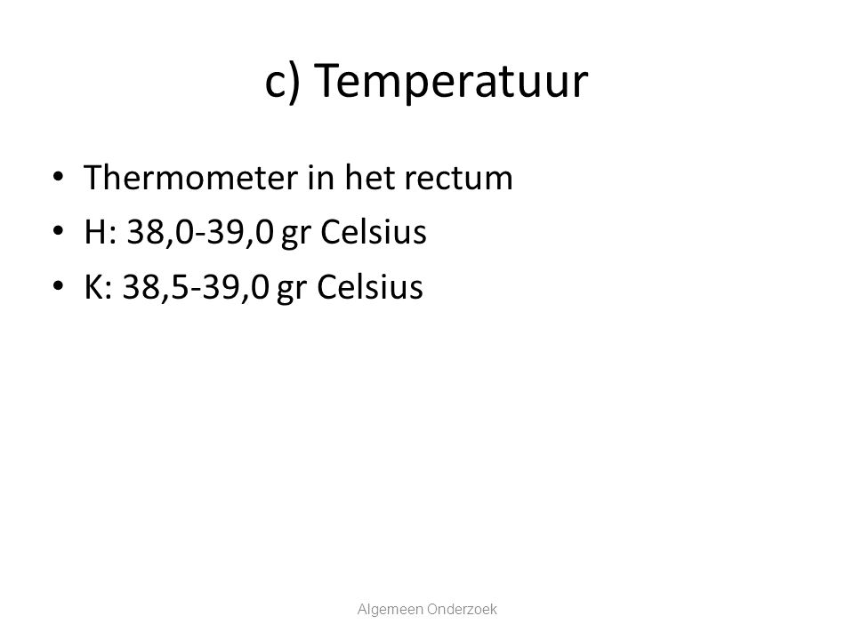 c) Temperatuur Thermometer in het rectum H: 38,0-39,0 gr Celsius