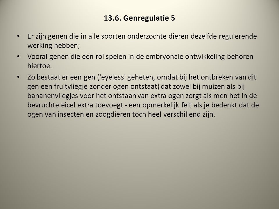 13.6. Genregulatie 5 Er zijn genen die in alle soorten onderzochte dieren dezelfde regulerende werking hebben;