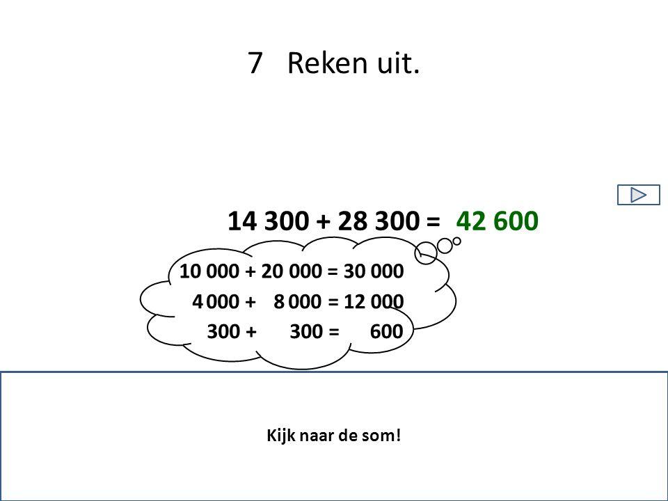 7 Reken uit. 14 300 + 28 300 = 42 600. 10 000 + 20 000 = 30 000. 4 000 + 8 000 = 12 000.