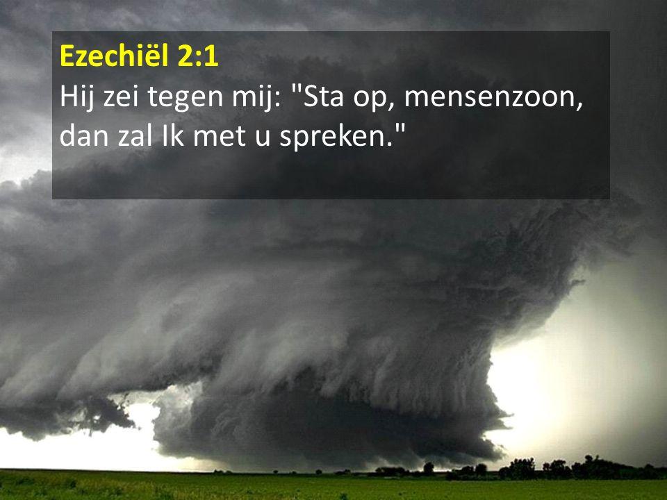 Ezechiël 2:1 Hij zei tegen mij: Sta op, mensenzoon, dan zal Ik met u spreken.