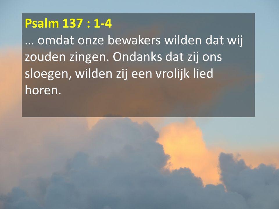 Psalm 137 : 1-4 … omdat onze bewakers wilden dat wij zouden zingen.