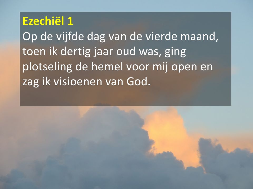 Ezechiël 1 Op de vijfde dag van de vierde maand, toen ik dertig jaar oud was, ging plotseling de hemel voor mij open en zag ik visioenen van God.