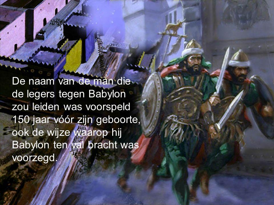De naam van de man die de legers tegen Babylon zou leiden was voorspeld 150 jaar vóór zijn geboorte, ook de wijze waarop hij Babylon ten val bracht was voorzegd.
