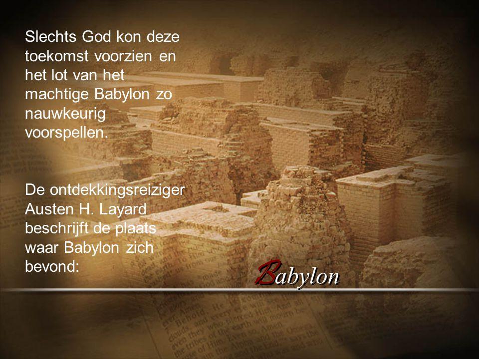 Slechts God kon deze toekomst voorzien en het lot van het machtige Babylon zo nauwkeurig voorspellen.