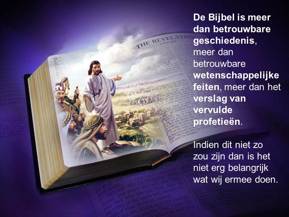 De Bijbel is meer dan betrouwbare geschiedenis, meer dan betrouwbare wetenschappelijke feiten, meer dan het verslag van vervulde profetieën.