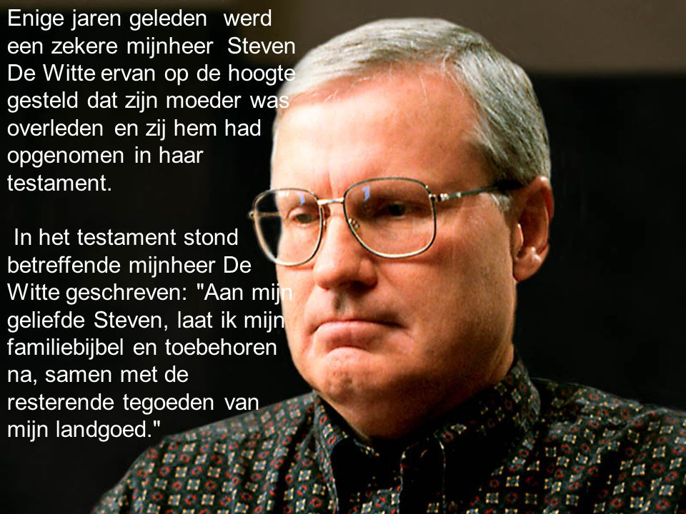 Enige jaren geleden werd een zekere mijnheer Steven De Witte ervan op de hoogte gesteld dat zijn moeder was overleden en zij hem had opgenomen in haar testament.