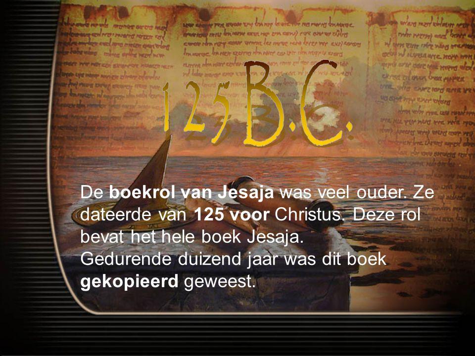 125 B.C. De boekrol van Jesaja was veel ouder. Ze dateerde van 125 voor Christus. Deze rol bevat het hele boek Jesaja.