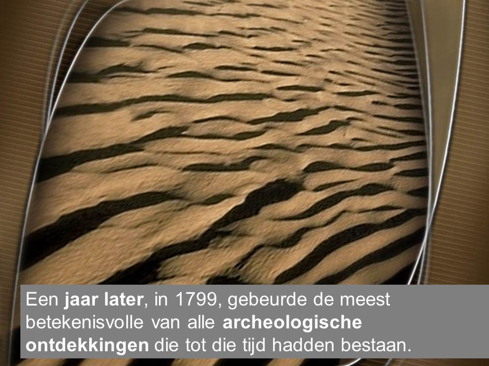 Een jaar later, in 1799, gebeurde de meest betekenisvolle van alle archeologische ontdekkingen die tot die tijd hadden bestaan.