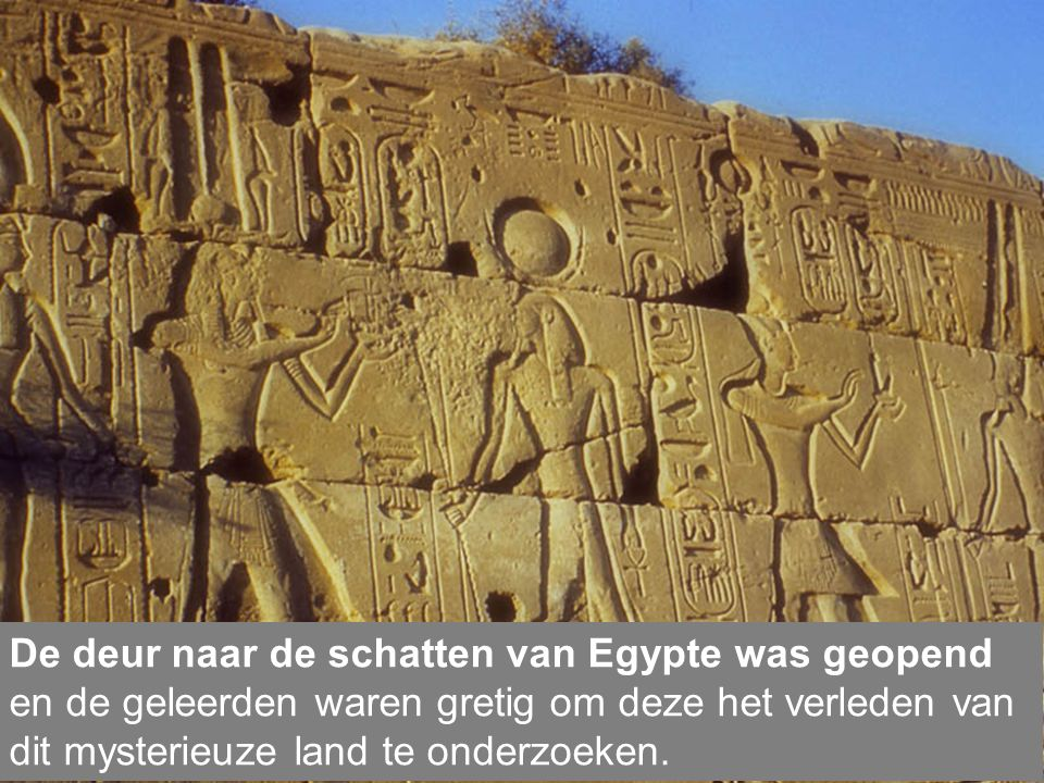 De deur naar de schatten van Egypte was geopend en de geleerden waren gretig om deze het verleden van dit mysterieuze land te onderzoeken.