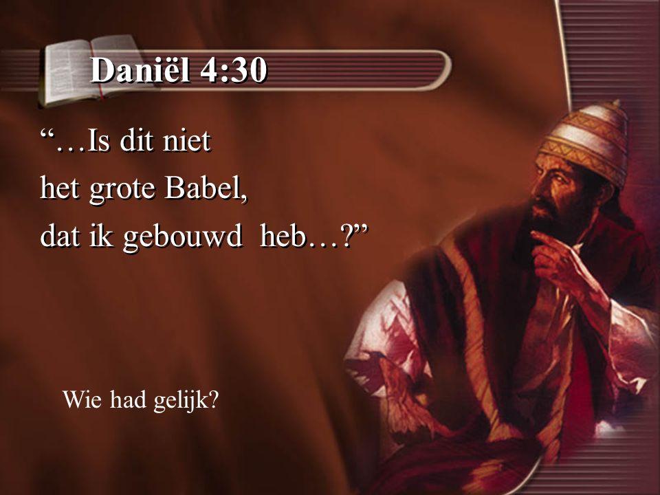 Daniël 4:30 …Is dit niet het grote Babel, dat ik gebouwd heb…