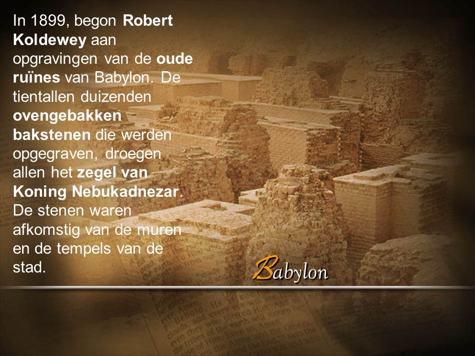 In 1899, begon Robert Koldewey aan opgravingen van de oude ruïnes van Babylon. De tientallen duizenden ovengebakken bakstenen die werden opgegraven, droegen allen het zegel van Koning Nebukadnezar. De stenen waren afkomstig van de muren en de tempels van de stad.
