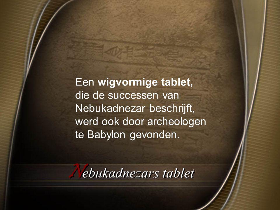 Een wigvormige tablet, die de successen van Nebukadnezar beschrijft, werd ook door archeologen te Babylon gevonden.