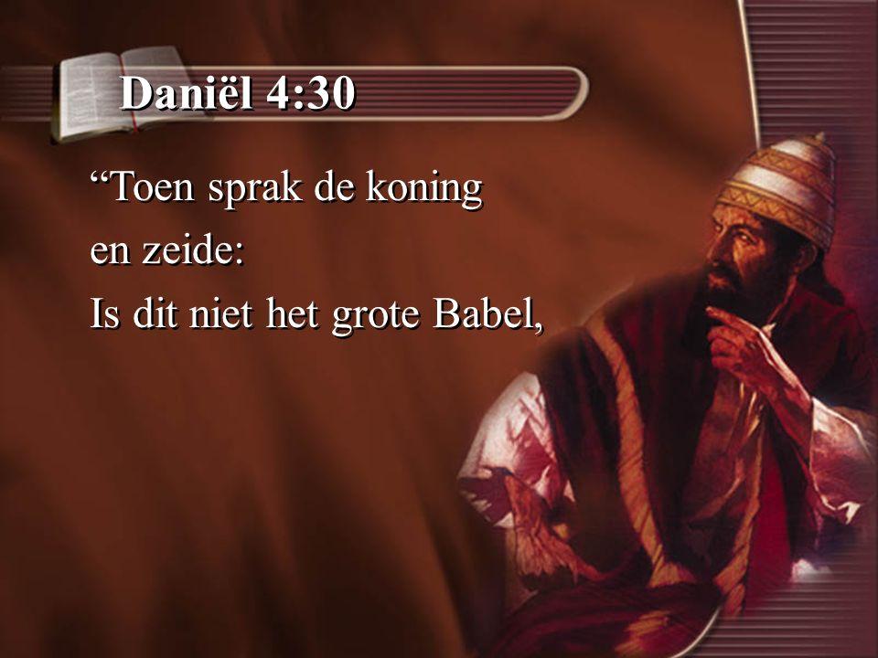 Daniël 4:30 Toen sprak de koning en zeide: