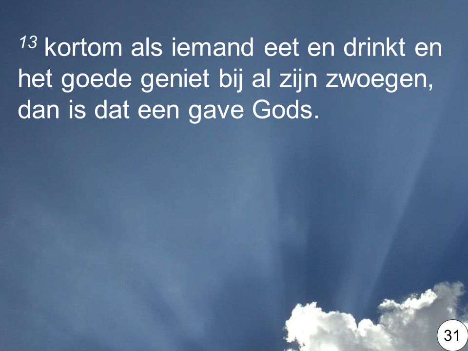 13 kortom als iemand eet en drinkt en het goede geniet bij al zijn zwoegen, dan is dat een gave Gods.