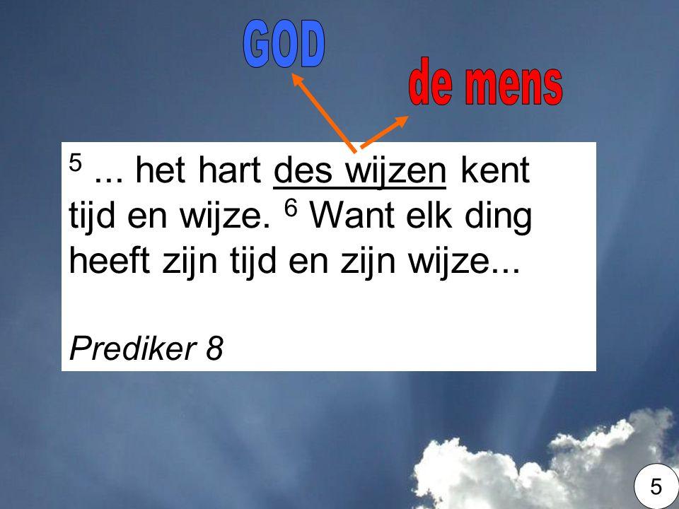 GOD de mens. 5 ... het hart des wijzen kent tijd en wijze. 6 Want elk ding heeft zijn tijd en zijn wijze...