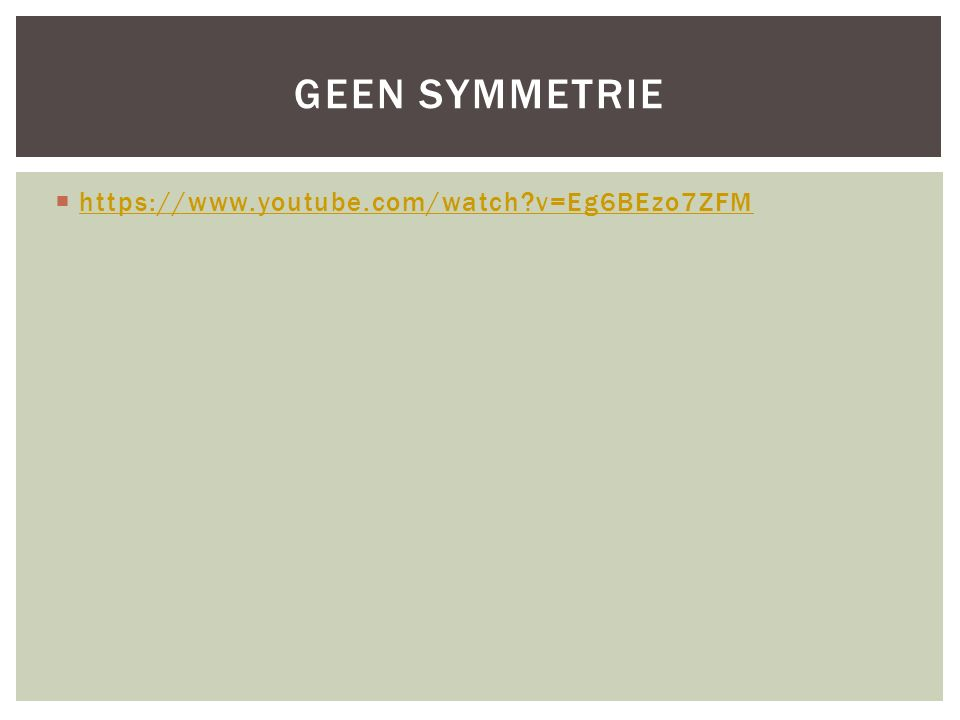 Geen symmetrie https://www.youtube.com/watch v=Eg6BEzo7ZFM