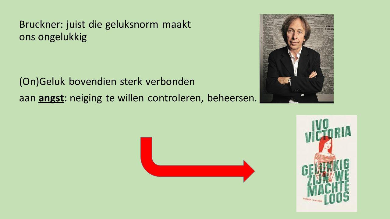 Bruckner: juist die geluksnorm maakt ons ongelukkig (On)Geluk bovendien sterk verbonden aan angst: neiging te willen controleren, beheersen.