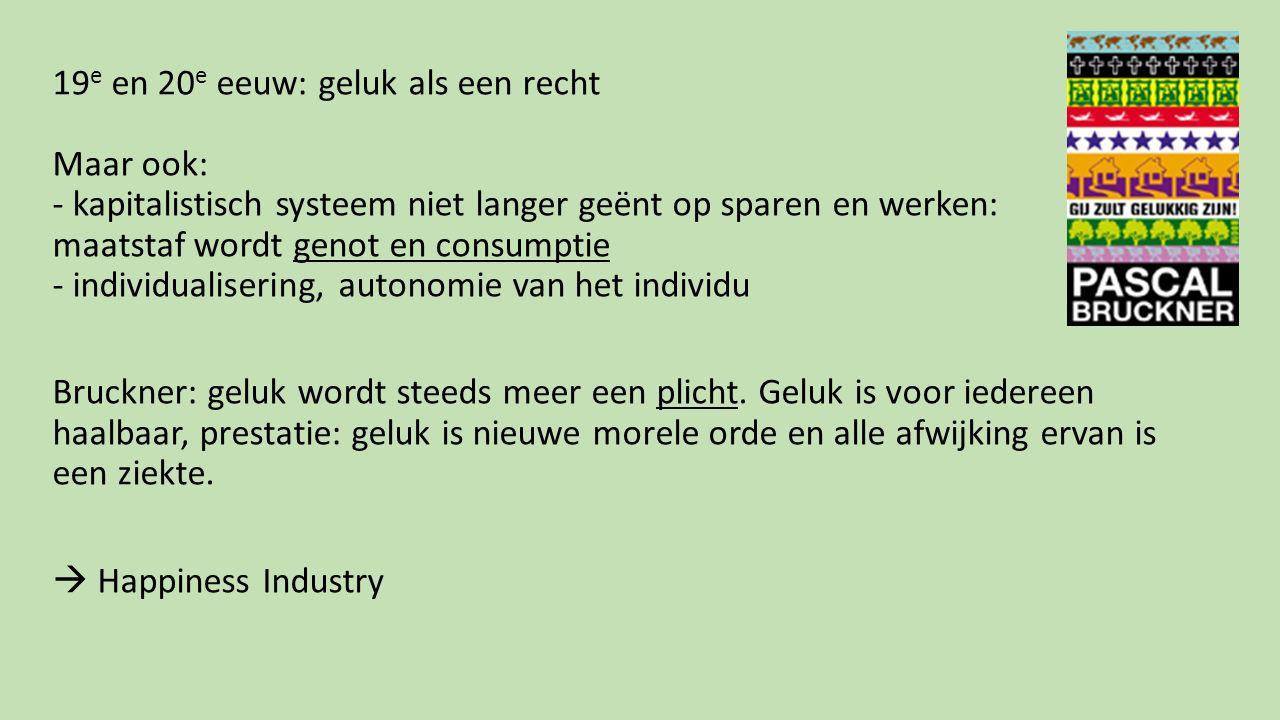 19e en 20e eeuw: geluk als een recht Maar ook: - kapitalistisch systeem niet langer geënt op sparen en werken: maatstaf wordt genot en consumptie - individualisering, autonomie van het individu Bruckner: geluk wordt steeds meer een plicht.
