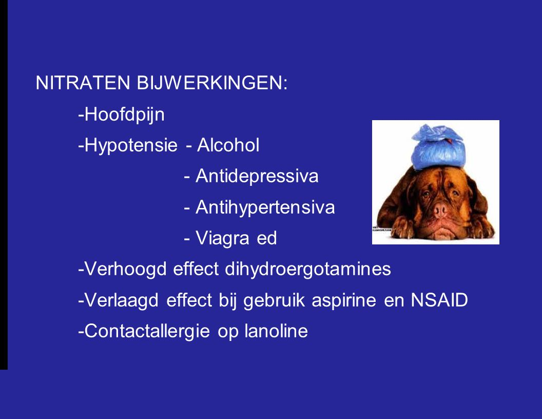 NITRATEN BIJWERKINGEN: -Hoofdpijn -Hypotensie - Alcohol - Antidepressiva - Antihypertensiva - Viagra ed -Verhoogd effect dihydroergotamines -Verlaagd effect bij gebruik aspirine en NSAID -Contactallergie op lanoline