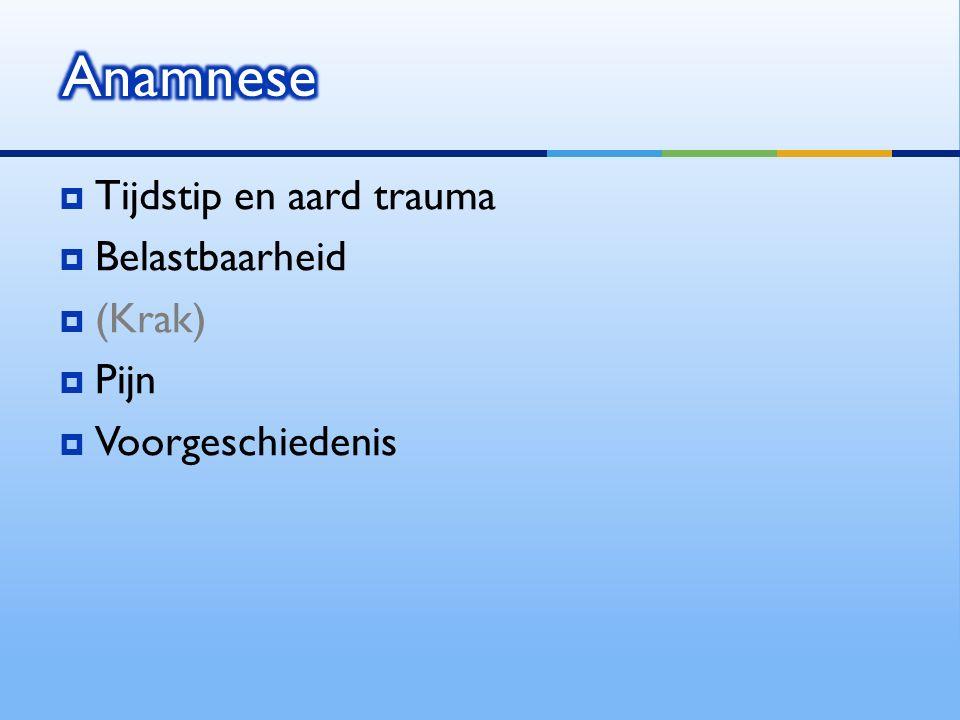 Anamnese Tijdstip en aard trauma Belastbaarheid (Krak) Pijn
