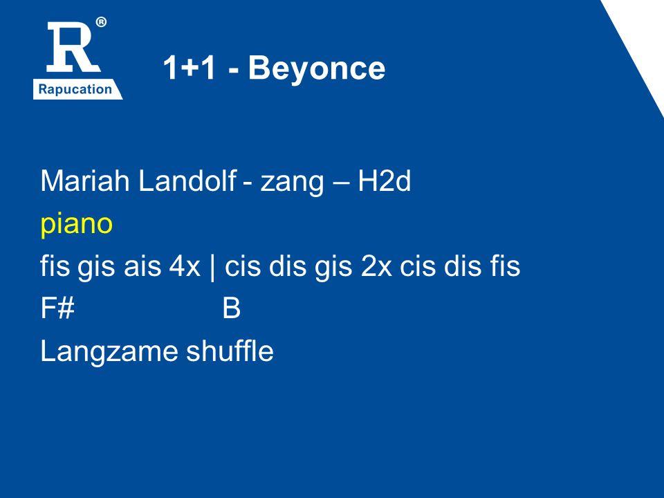 1+1 - Beyonce Mariah Landolf - zang – H2d piano fis gis ais 4x | cis dis gis 2x cis dis fis F# B Langzame shuffle