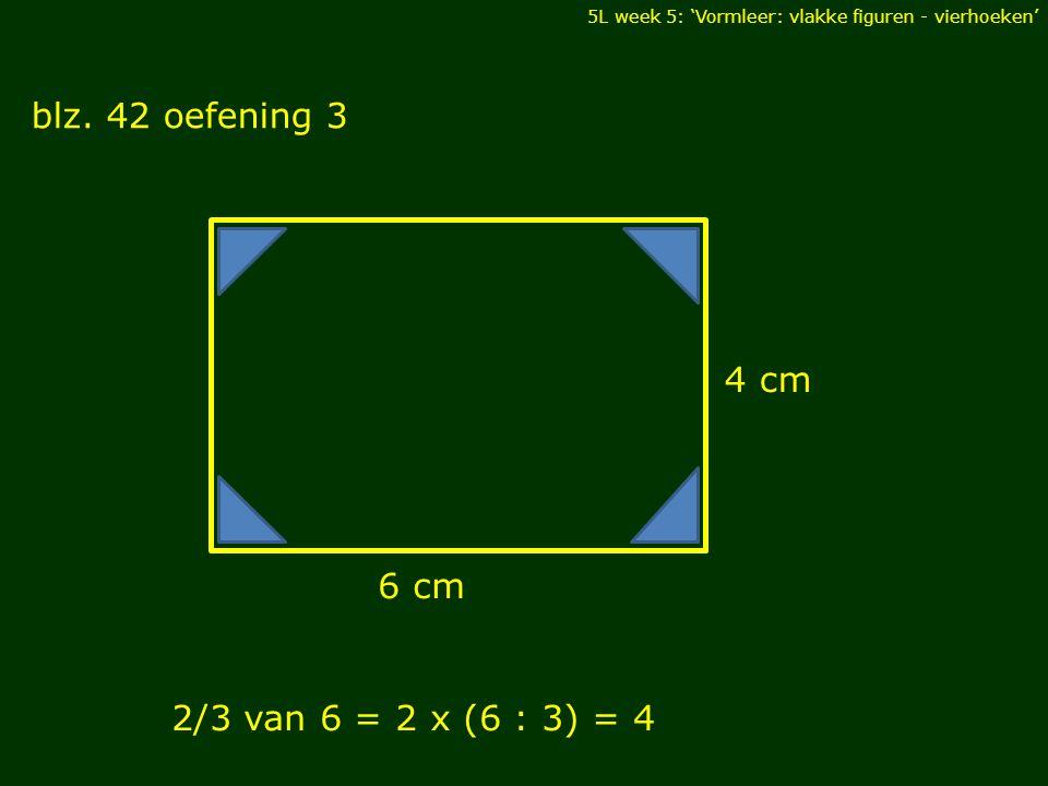 blz. 42 oefening 3 4 cm 6 cm 2/3 van 6 = 2 x (6 : 3) = 4 DIAGONALEN