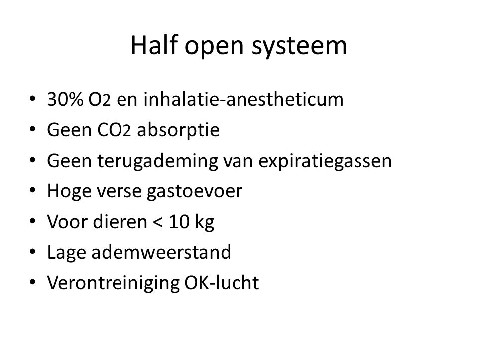 Half open systeem 30% O2 en inhalatie-anestheticum Geen CO2 absorptie